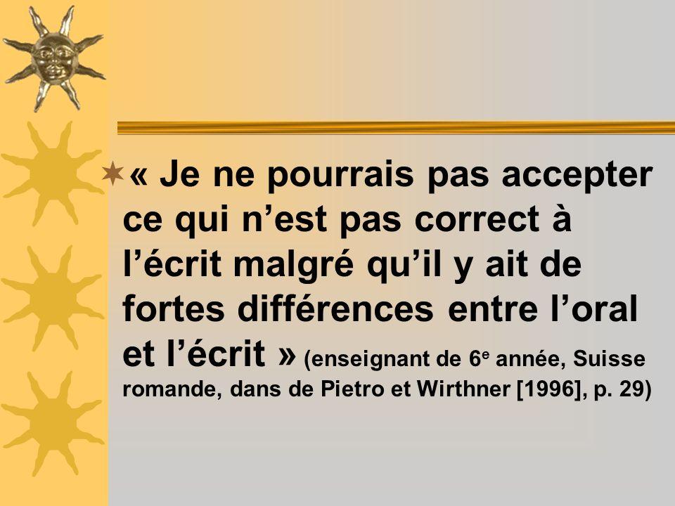« Je ne pourrais pas accepter ce qui n'est pas correct à l'écrit malgré qu'il y ait de fortes différences entre l'oral et l'écrit » (enseignant de 6e année, Suisse romande, dans de Pietro et Wirthner [1996], p.